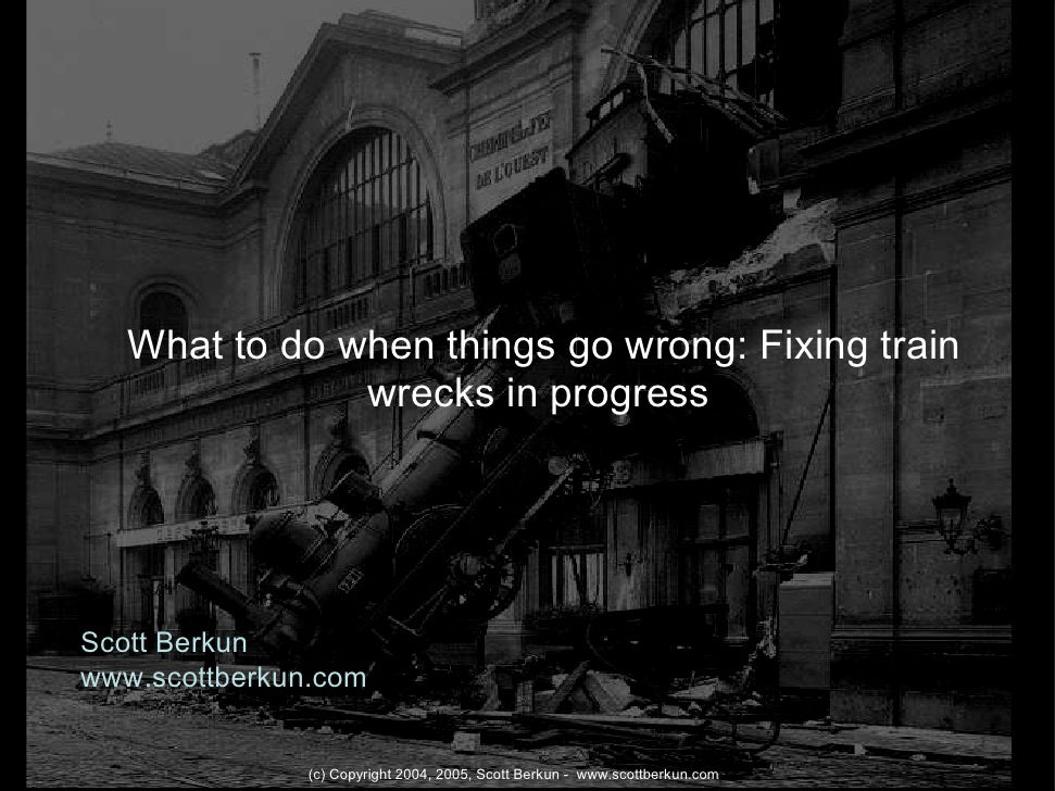 What to do when things go wrong: Fixing train                wrecks in progress     Scott Berkun www.scottberkun.com      ...