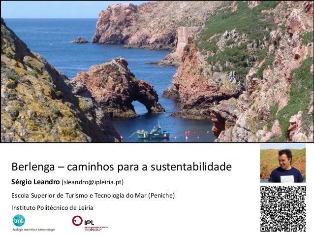 Berlenga – caminhos para a sustentabilidadeSérgio Leandro (sleandro@ipleiria.pt)Escola Superior de Turismo e Tecnologia do...