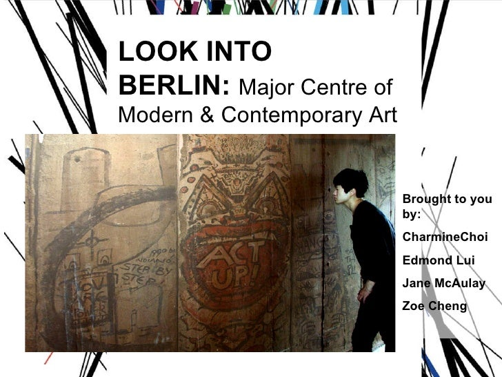 LOOK INTO  BERLIN:  Major Centre of  Modern & Contemporary Art Brought to you by: CharmineChoi Edmond Lui Jane McAulay Zoe...
