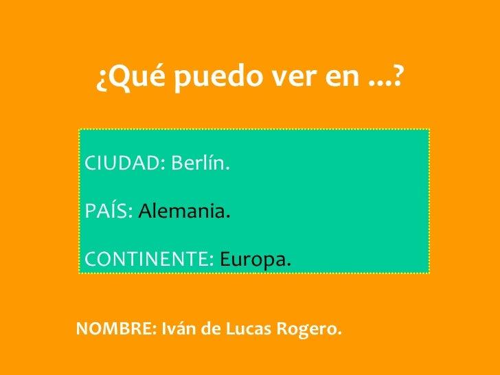 ¿Qué puedo ver en ...?CIUDAD: Berlín.PAÍS: Alemania.CONTINENTE: Europa.NOMBRE: Iván de Lucas Rogero.