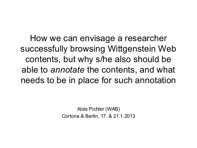 How we can envisage a researchersuccessfully browsing Wittgenstein Web contents, but why s/he also should beable to annota...