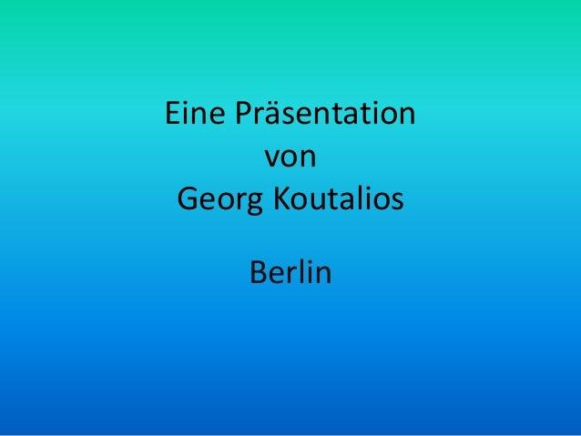 Eine Präsentation von Georg Koutalios Berlin