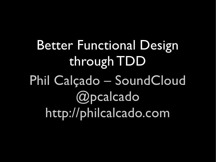 Better Functional Design       through TDDPhil Calçado – SoundCloud        @pcalcado  http://philcalcado.com