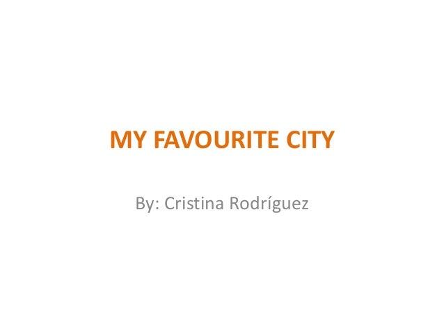 MY FAVOURITE CITY By: Cristina Rodríguez