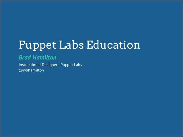 Puppet Labs Education Brad Hamilton Instructional Designer | Puppet Labs @wbhamilton