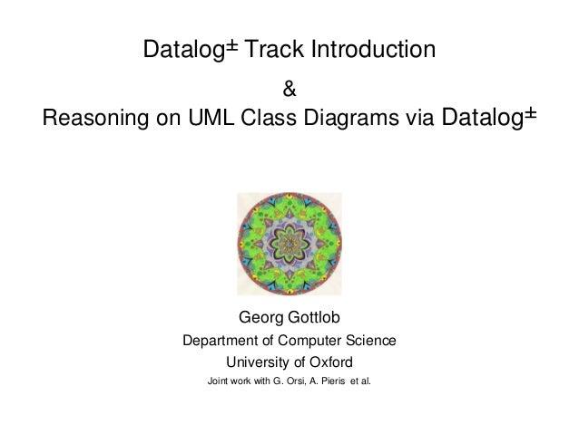 Datalog§ Track Introduction & Reasoning on UML Class Diagrams via Datalog§ Georg Gottlob Department of Computer Science Un...