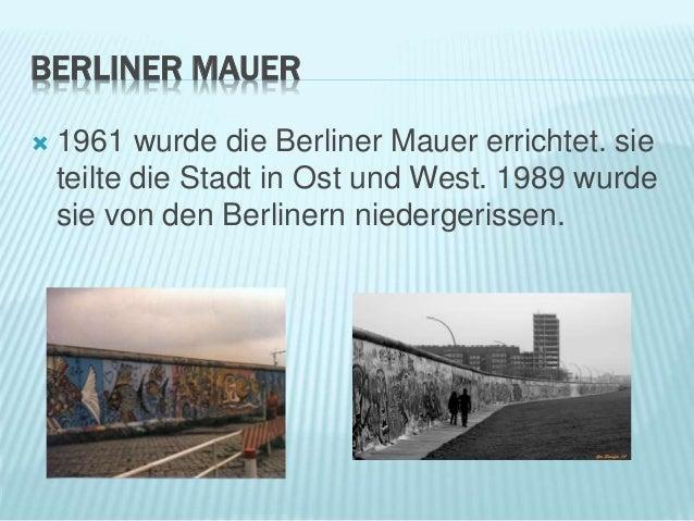 BERLINER MAUER  1961 wurde die Berliner Mauer errichtet. sie teilte die Stadt in Ost und West. 1989 wurde sie von den Ber...