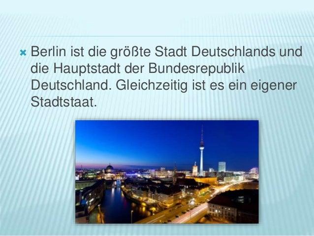  Berlin ist die größte Stadt Deutschlands und die Hauptstadt der Bundesrepublik Deutschland. Gleichzeitig ist es ein eige...