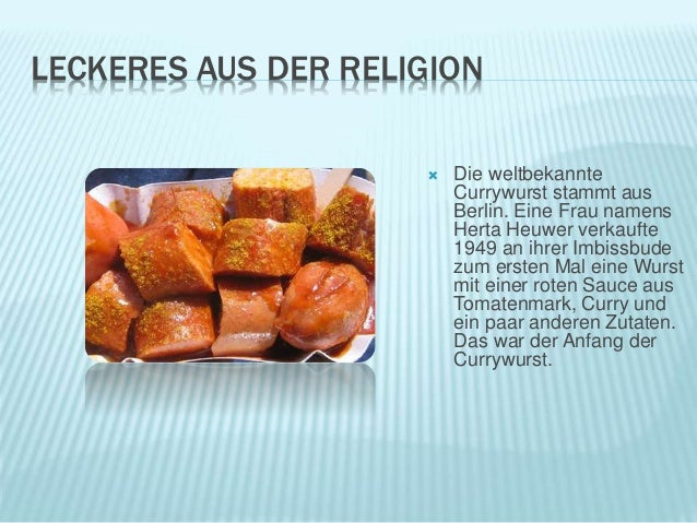 LECKERES AUS DER RELIGION  Die weltbekannte Currywurst stammt aus Berlin. Eine Frau namens Herta Heuwer verkaufte 1949 an...