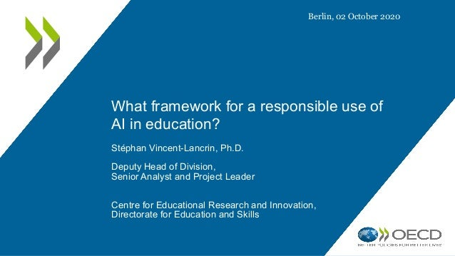 What framework for a responsible use of AI in education? Stéphan Vincent-Lancrin, Ph.D. Deputy Head of Division, Senior An...