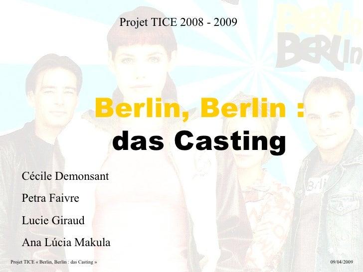 Projet TICE 2008 - 2009 Berlin,   Berlin :  das Casting Cécile Demonsant Petra Faivre Lucie Giraud Ana Lúcia Makula