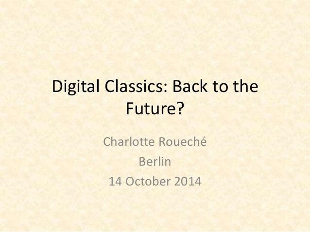 Digital Classics: Back to the  Future?  Charlotte Roueché  Berlin  14 October 2014