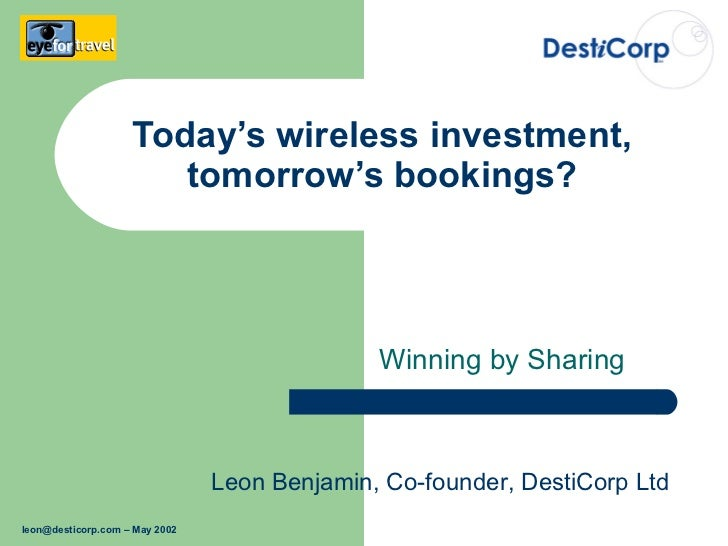 Today's wireless investment, tomorrow's bookings? Winning by Sharing Leon Benjamin, Co-founder, DestiCorp Ltd [email_addre...