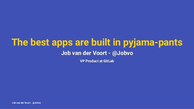 The best apps are built in pyjama-pants Job van der Voort - @Jobvo VP Product at GitLab Job van der Voort - @Jobvo