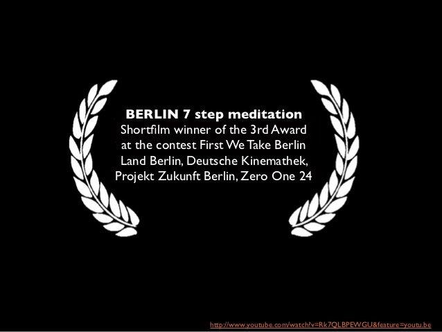BERLIN 7 step meditation Shortfilm winner of the 3rd Award at the contest First We Take Berlin Land Berlin, Deutsche Kinema...