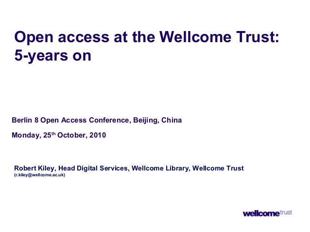 Open access at the Wellcome Trust: 5-years on Berlin 8 Open Access Conference, Beijing, China Monday, 25th October, 2010 R...