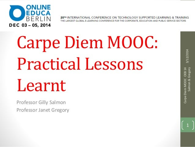 Inside the Carpe  Carpe Diem MOOC:  Practical Lessons  Learnt  Professor Gilly Salmon  Professor Janet Gregory  3/12/2014 ...