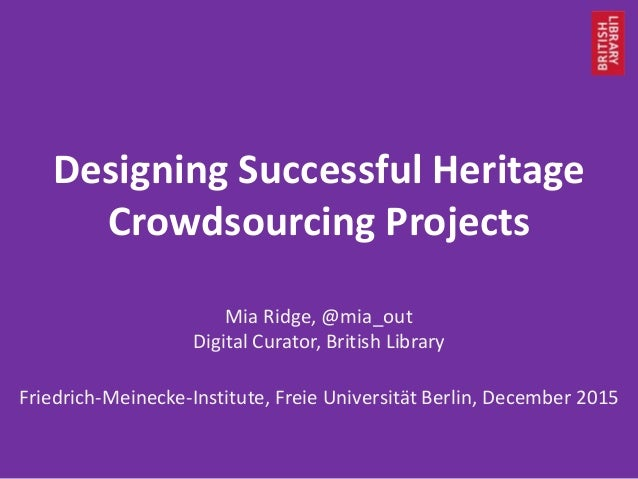 Designing Successful Heritage Crowdsourcing Projects Mia Ridge, @mia_out Digital Curator, British Library Friedrich-Meinec...