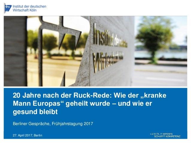 """27. April 2017, Berlin Berliner Gespräche, Frühjahrstagung 2017 20 Jahre nach der Ruck-Rede: Wie der """"kranke Mann Europas""""..."""