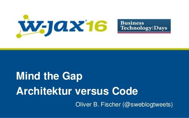 Oliver B. Fischer (@sweblogtweets) Mind the Gap Architektur versus Code