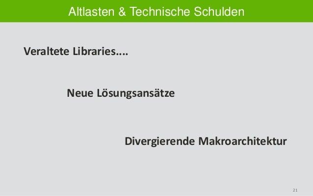 21 Altlasten & Technische Schulden Veraltete Libraries.... Neue Lösungsansätze Divergierende Makroarchitektur