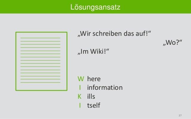 """27 Lösungsansatz """"Wir schreiben das auf!"""" """"Wo?"""" """"Im Wiki!"""" W here I information K ills I tself"""