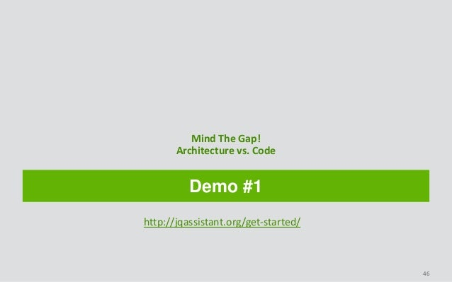 Demo #1 Mind The Gap! Architecture vs. Code 46 http://jqassistant.org/get-started/