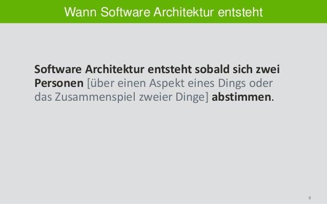 9 Wann Software Architektur entsteht Software Architektur entsteht sobald sich zwei Personen [über einen Aspekt eines Ding...