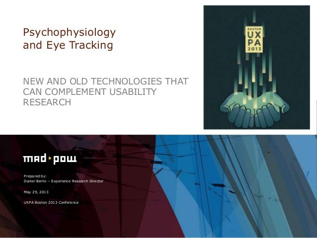 Prepared by:Daniel Berlin – Experience Research DirectorMay 29, 2013UXPA Boston 2013 ConferencePsychophysiologyand Eye Tra...