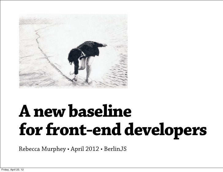 A new baseline               for front-end developers               Rebecca Murphey • April 2012 • BerlinJSFriday, April 2...