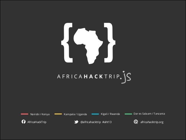 AfricAHackTrip  Nairobi / Kenya  AfricaHackTrip  Kampala / Uganda  Kigali / Rwanda  @africahacktrip #aht13  Dar es Salaam ...