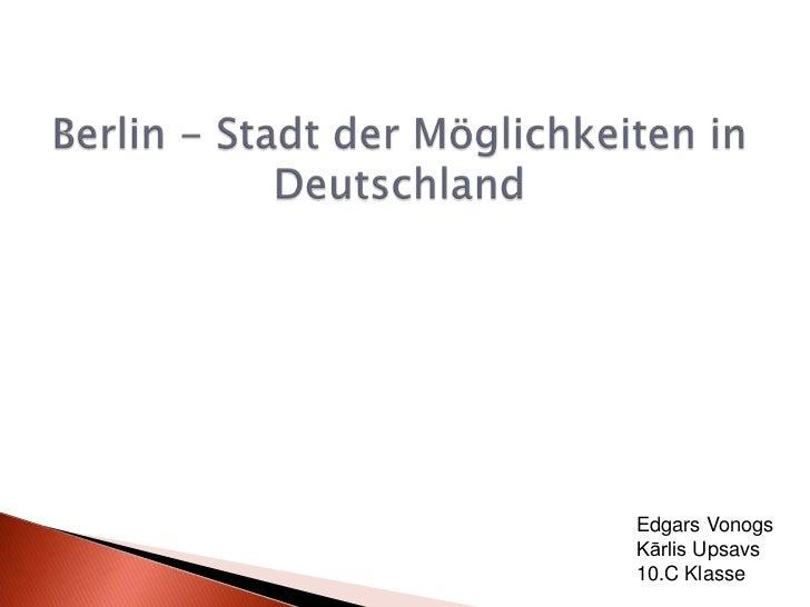 Berlin - Stadt der Möglichkeiten in Deutschland<br />Edgars Vonogs<br />Kārlis Upsavs<br />10.C Klasse<br />