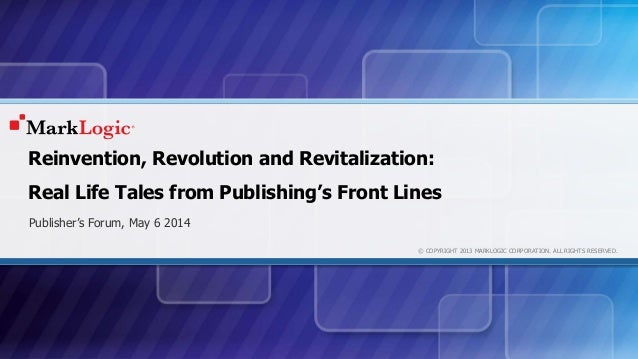 © COPYRIGHT 2013 MARKLOGIC CORPORATION. ALL RIGHTS RESERVED. Reinvention, Revolution and Revitalization: Real Life Tales f...