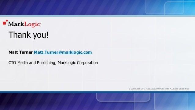 © COPYRIGHT 2013 MARKLOGIC CORPORATION. ALL RIGHTS RESERVED. Thank you! Matt Turner Matt.Turner@marklogic.com CTO Media an...