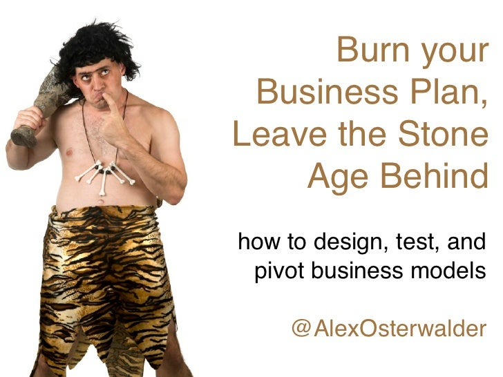 Burn your Business Plan,Leave the Stone    Age Behindhow to design, test, and pivot business models     @AlexOsterwalder