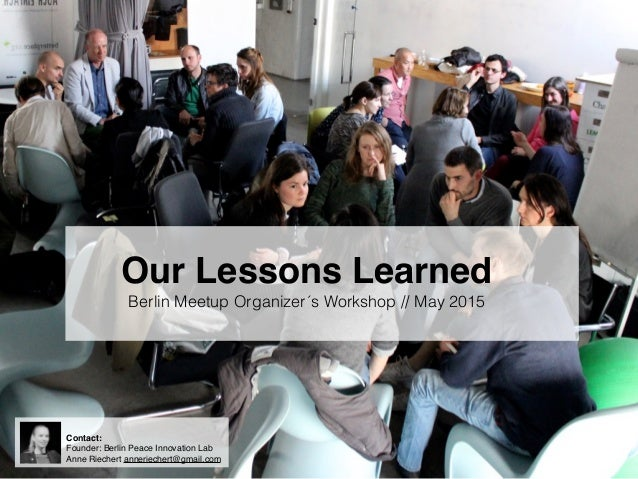 Our Lessons Learned Berlin Meetup Organizer´s Workshop // May 2015 Contact: Founder: Berlin Peace Innovation Lab Anne Riec...
