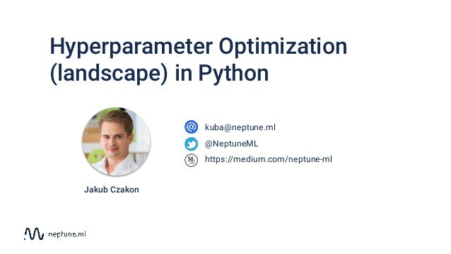 Hyperparameter Optimization (landscape) in Python kuba@neptune.ml @NeptuneML https://medium.com/neptune-ml Jakub Czakon