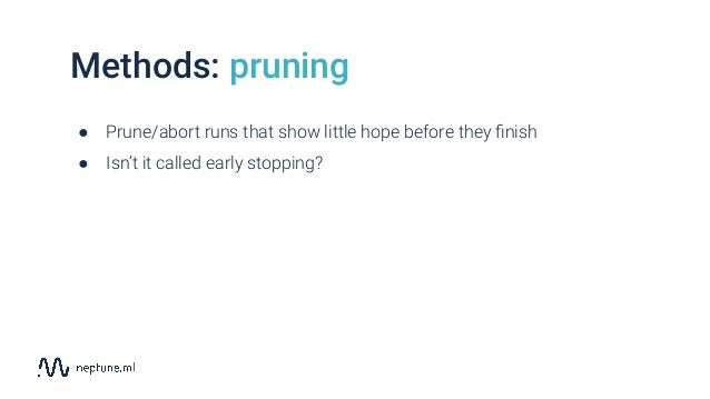 Methods: pruning ● Prune/abort runs that show little hope before they finish ● Isn't it called early stopping?