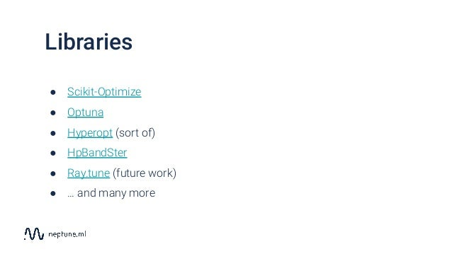 ● Scikit-Optimize ● Optuna ● Hyperopt (sort of) ● HpBandSter ● Ray.tune (future work) ● … and many more Libraries