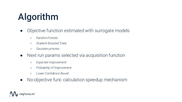 Algorithm ● Objective function estimated with surrogate models ○ Random Forests ○ Gradient Boosted Trees ○ Gaussian proces...
