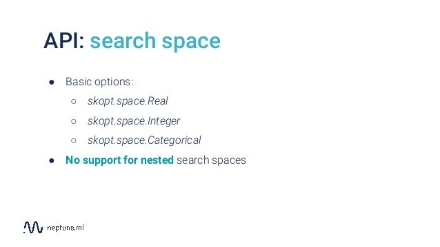 API: search space ● Basic options: ○ skopt.space.Real ○ skopt.space.Integer ○ skopt.space.Categorical ● No support for nes...