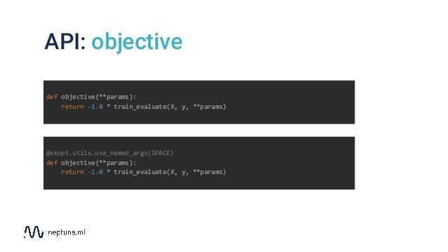 API: objective def objective(**params): return -1.0 * train_evaluate(X, y, **params) @skopt.utils.use_named_args(SPACE) de...