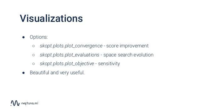 Visualizations ● Options: ○ skopt.plots.plot_convergence - score improvement ○ skopt.plots.plot_evaluations - space search...