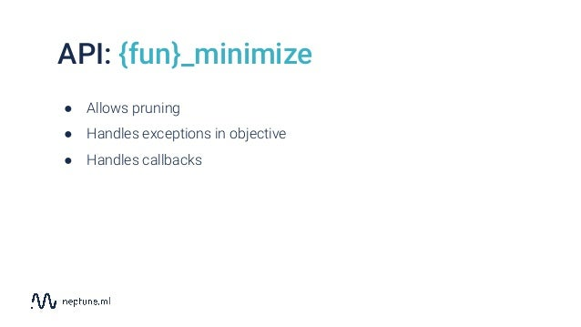 API: {fun}_minimize ● Allows pruning ● Handles exceptions in objective ● Handles callbacks