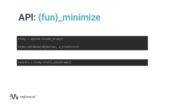 study = optuna.create_study() study.optimize(objective, n_trials=100) results = study.trails_dataframe() API: {fun}_minimi...