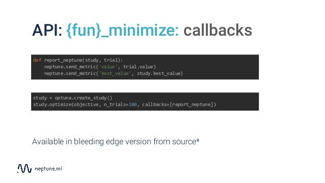 API: {fun}_minimize: callbacks study = optuna.create_study() study.optimize(objective, n_trials=100, callbacks=[report_nep...