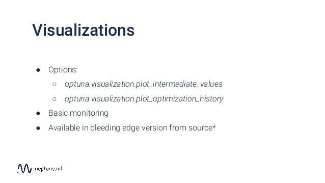 Visualizations ● Options: ○ optuna.visualization.plot_intermediate_values ○ optuna.visualization.plot_optimization_history...