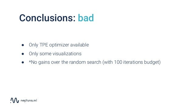 Conclusions: bad ● Only TPE optimizer available ● Only some visualizations ● *No gains over the random search (with 100 it...