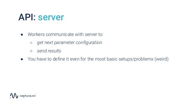 API: server ● Workers communicate with server to: ○ get next parameter configuration ○ send results ● You have to define it ...