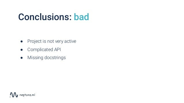 Conclusions: bad ● Project is not very active ● Complicated API ● Missing docstrings
